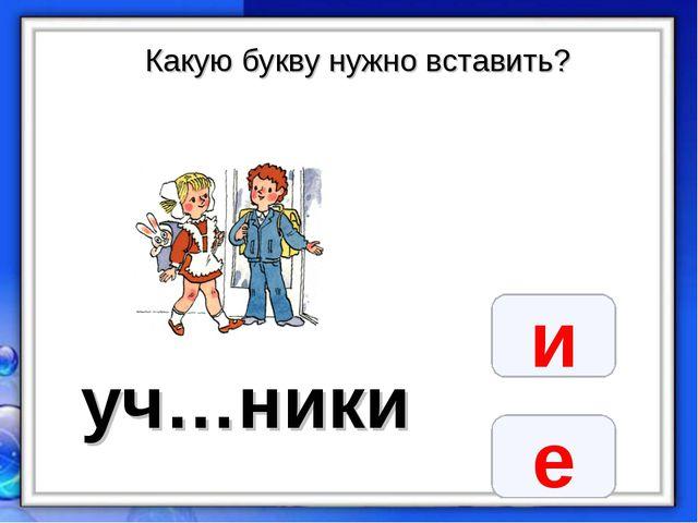 Какую букву нужно вставить? уч…ники и е