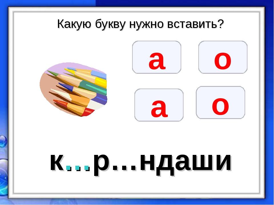 Какую букву нужно вставить? а о а о к…р…ндаши