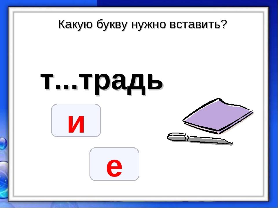Какую букву нужно вставить? т...традь и е