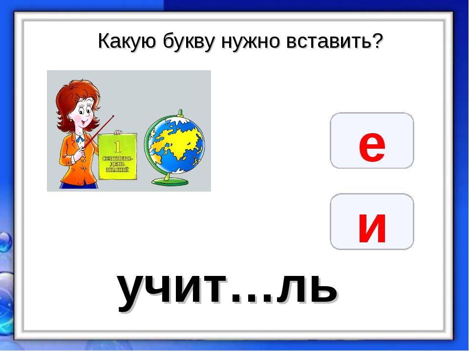 Какую букву нужно вставить? е и учит…ль