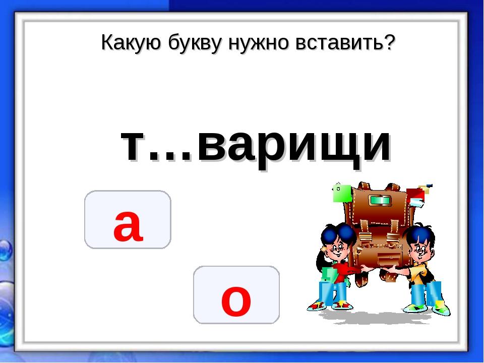 Какую букву нужно вставить? т…варищи а о