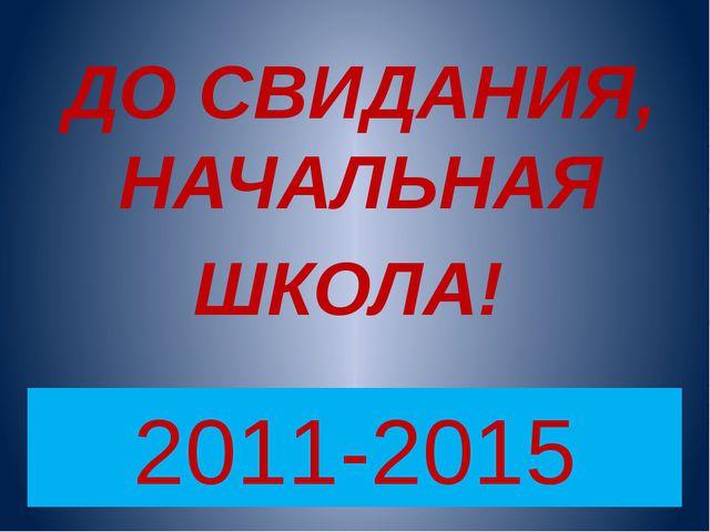 ДО СВИДАНИЯ, НАЧАЛЬНАЯ ШКОЛА! 2011-2015