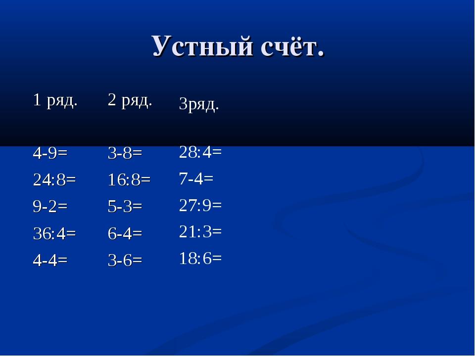 Устный счёт. 1 ряд. 4-9= 24:8= 9-2= 36:4= 4-4= 2 ряд. 3-8= 16:8= 5-3= 6-4= 3-...