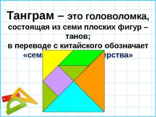 Танграм – это головоломка, состоящая из семи плоских фигур –танов; в переводе