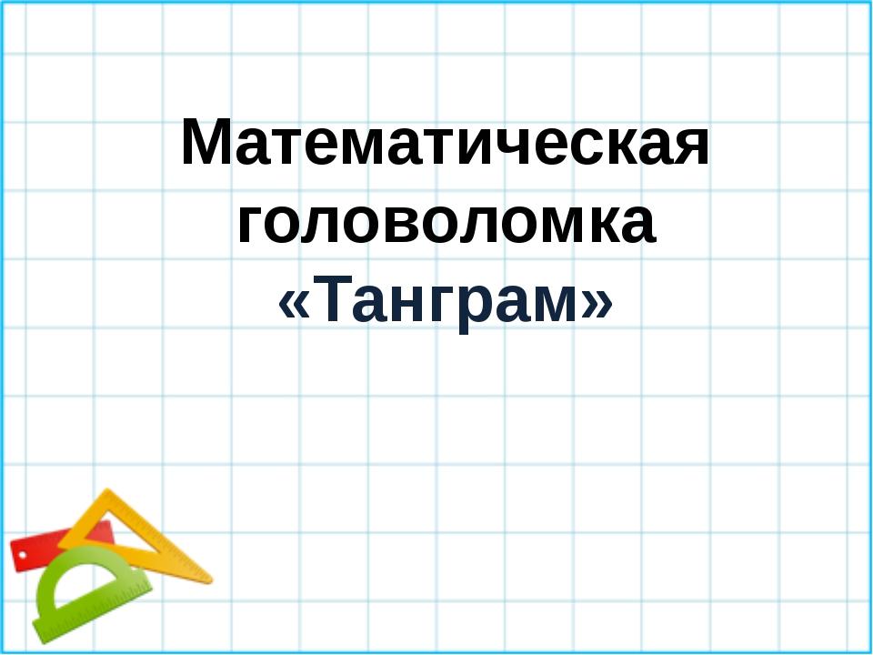Математическая головоломка «Танграм»