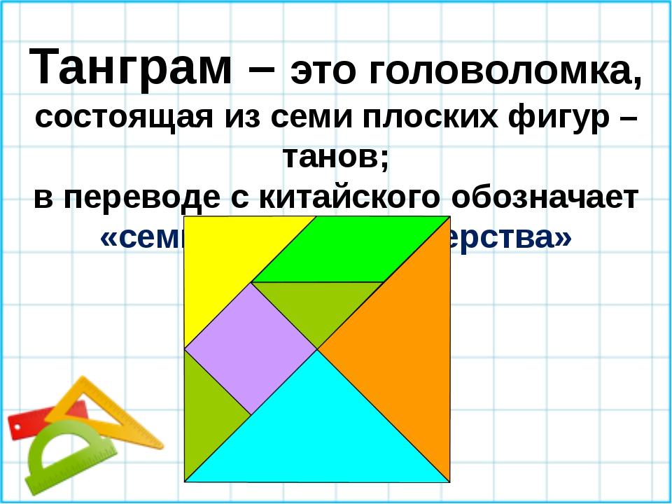 Танграм – это головоломка, состоящая из семи плоских фигур –танов; в переводе...