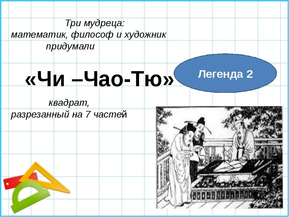 Легенда 2 Три мудреца: математик, философ и художник придумали «Чи –Чао-Тю» к...