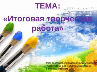 ТЕМА: «Итоговая творческая работа» Урок составлен учителем начальных классов