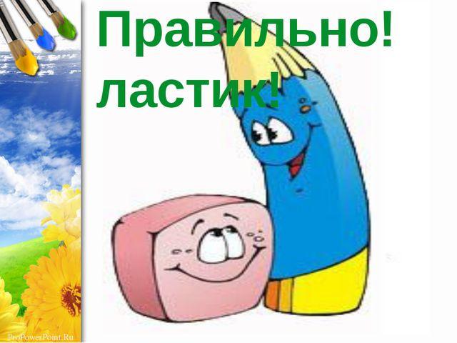 Правильно! ластик! ProPowerPoint.Ru