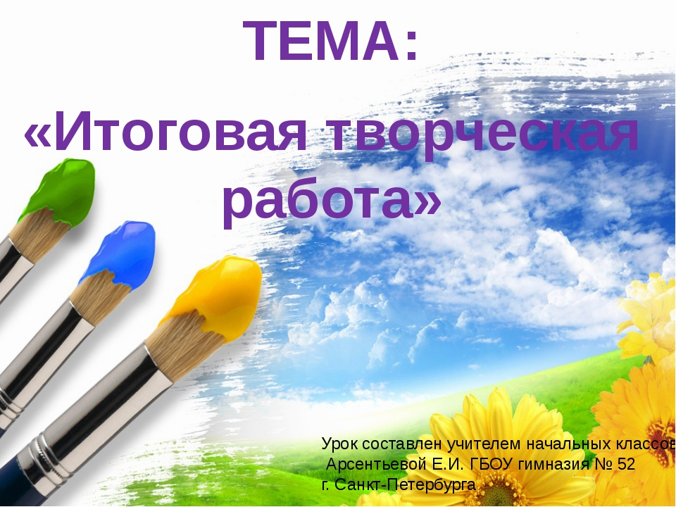 ТЕМА: «Итоговая творческая работа» Урок составлен учителем начальных классов...