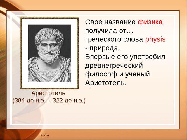 * Аристотель (384 до н.э. – 322 до н.э.) Свое название физика получила от… гр...
