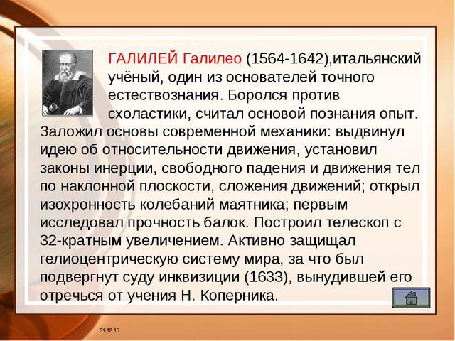 галилей * ГАЛИЛЕЙ Галилео (1564-1642),итальянский учёный, один из основателей...