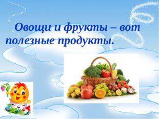 Овощи и фрукты – вот полезные продукты.