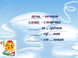печь - печник слово - словечко _____- т .. грёнок _____- пр .. мая ______ -