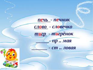 печь - печник слово - словечко тигр - тигрёнок _____- пр .. мая ______ - ст