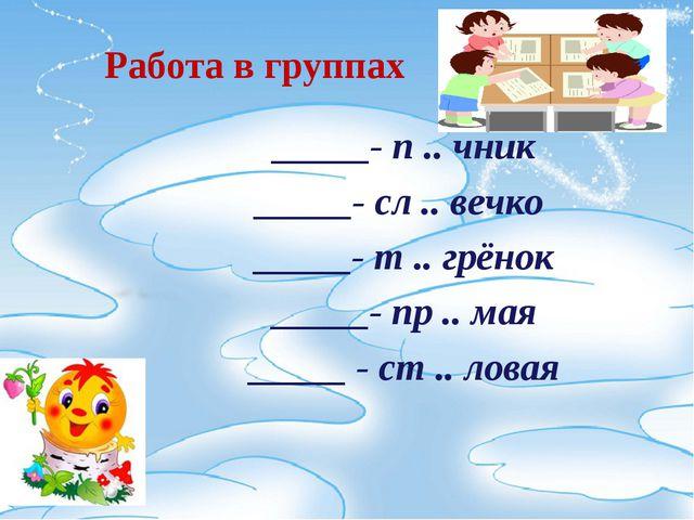 Работа в группах _____- п .. чник _____- сл .. вечко _____- т .. грёнок _____...