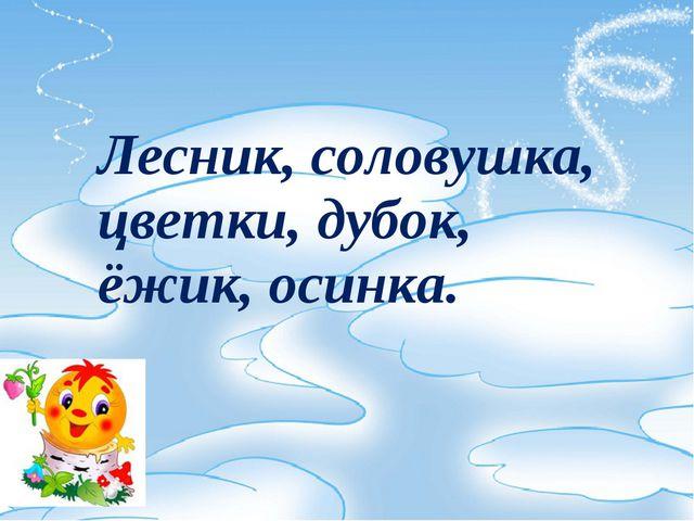 Лесник, соловушка, цветки, дубок, ёжик, осинка.