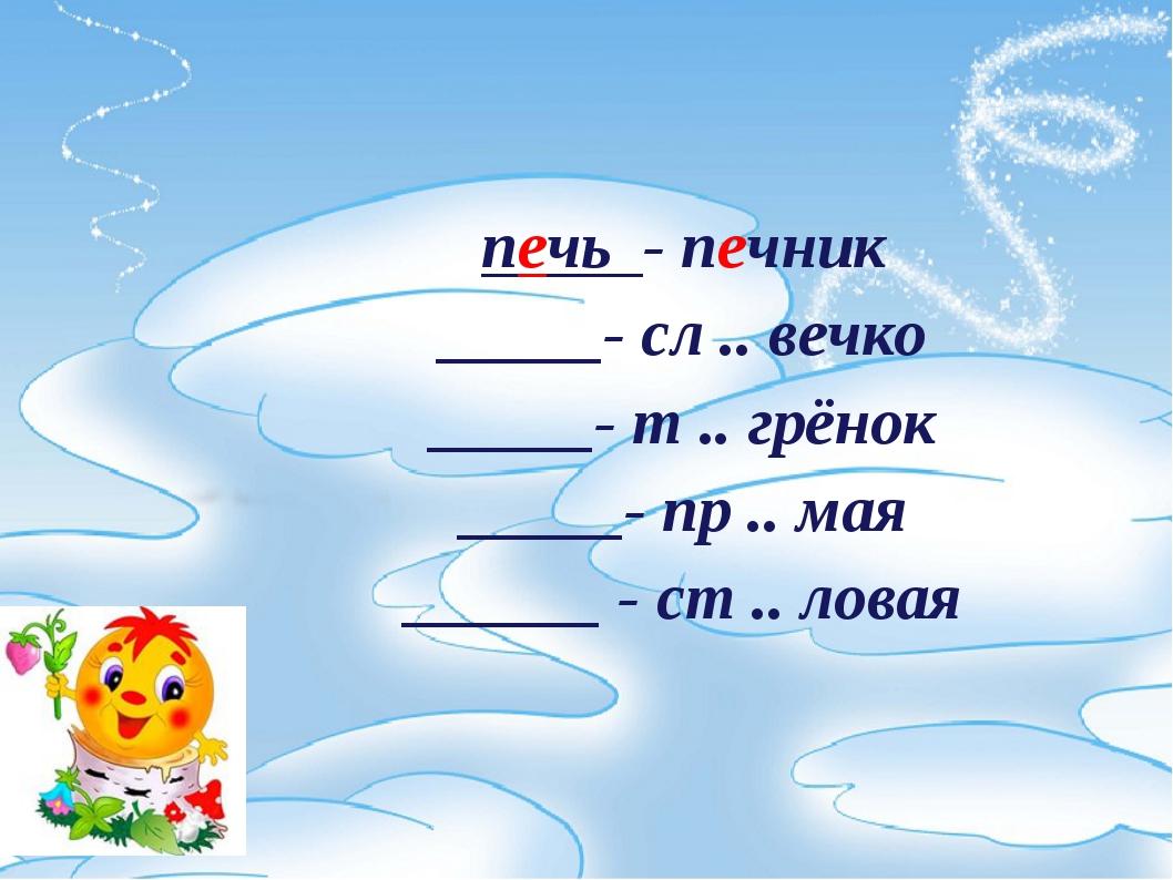 печь - печник _____- сл .. вечко _____- т .. грёнок _____- пр .. мая ______...