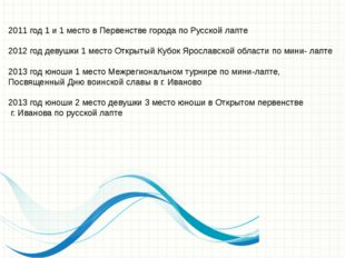 2011 год 1 и 1 место в Первенстве города по Русской лапте 2012 год девушки 1
