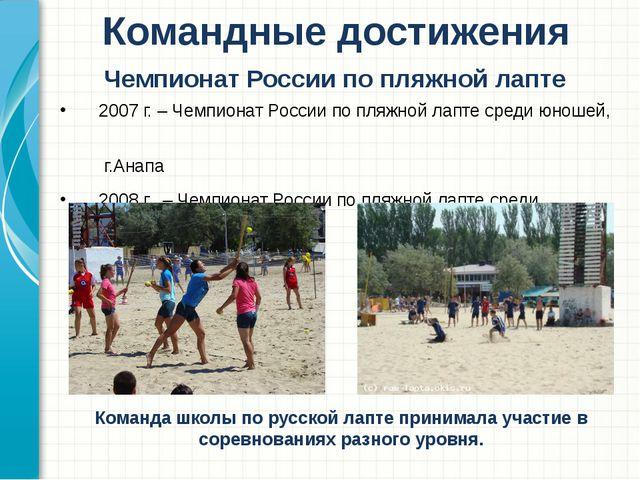2007 г. – Чемпионат России по пляжной лапте среди юношей, г.Анапа 2008 г. –...