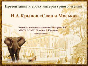 Презентация к уроку литературного чтения И.А.Крылов «Слон и Моська» Учитель