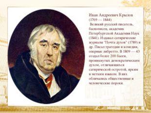 Иван Андреевич Крылов (1769 — 1844) Великий русский писатель, баснописец, ак