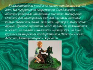 Уральская школа резьбы по камню зародилась в XVIII веке. На территории совре