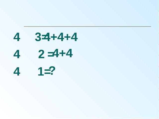 4 ּ3= 4 ּ2 = 4 ּ 1= 4+4+4 4+4 ?