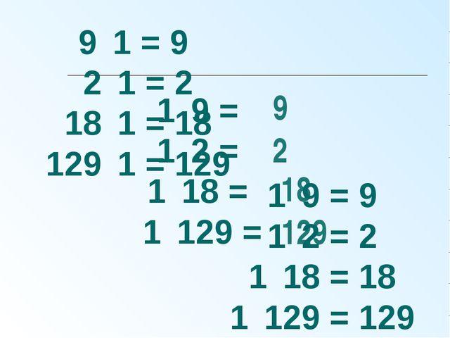 1 ּ 9 = 1 ּ 2 = 1 ּ 18 = 1 ּ 129 = 9 2 18 129 9 ּ 1 = 9 2 ּ 1 = 2 18 ּ 1 = 18...
