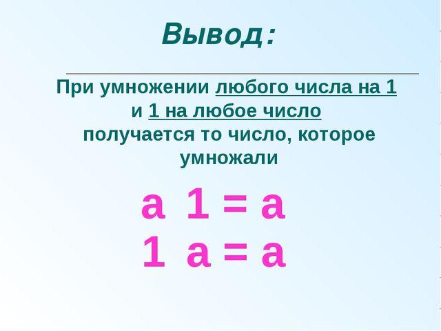 а ּ 1 = а При умножении любого числа на 1 и 1 на любое число получается то ч...