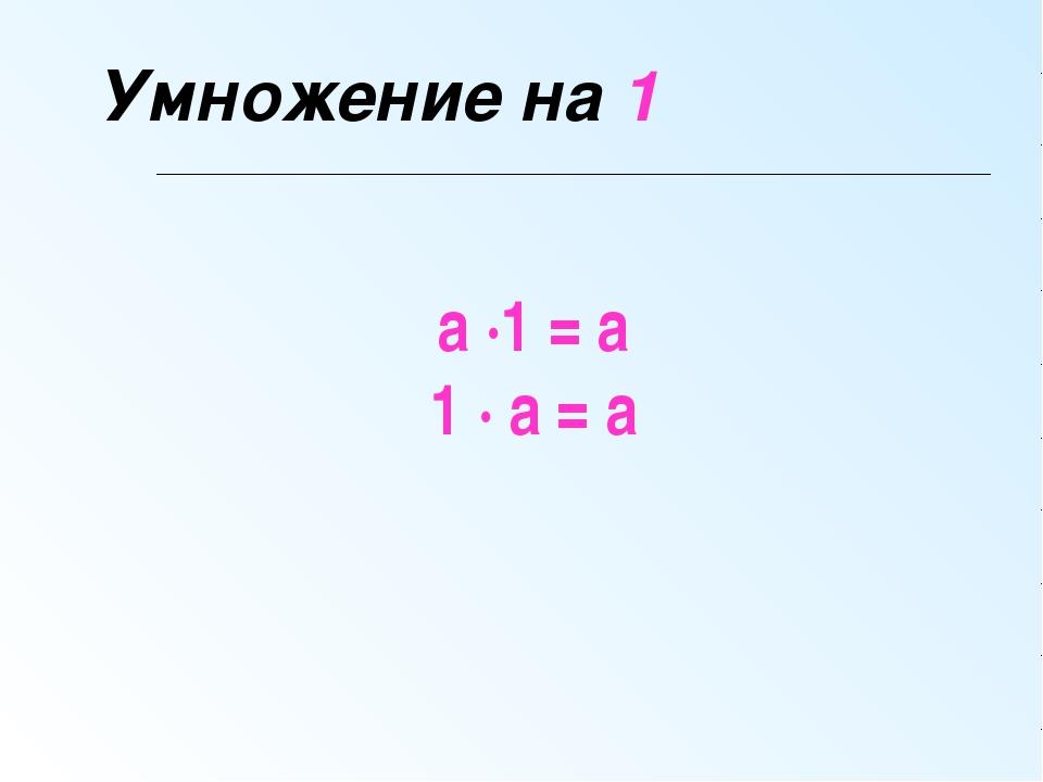 Умножение на 1 а ∙1 = а 1 ∙ а = а