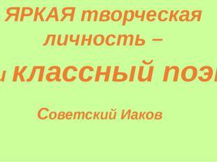ЯРКАЯ творческая личность – наш классный поэт Советский Иаков
