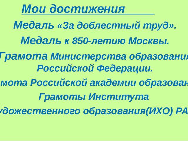 Мои достижения Медаль «За доблестный труд». Медаль к 850-летию Москвы. Грамо...
