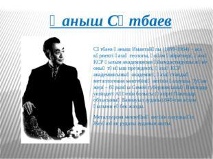 Қаныш Сәтбаев Сәтбаев Қаныш Имантайұлы (1899-1964) – аса көрнекті қазақ геоло