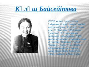 Күләш Байсейітова СССР халық әртісі,қоғам қайраткері,қазақ опера өнерінің нег