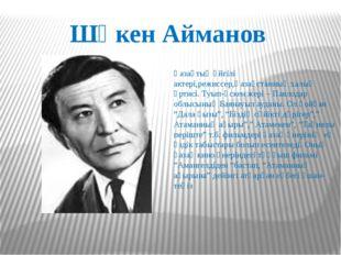 Шәкен Айманов Қазақтың әйгілі актері,режиссер,Қазақстанның халық әртисі. Туып
