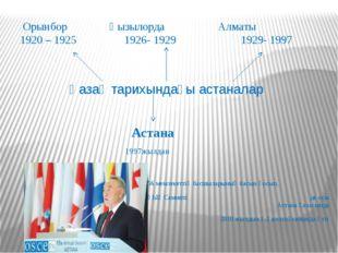 Орынбор Қызылорда Алматы 1920 – 1925 1926- 1929 1929- 1997 Қазақ тарихындағы