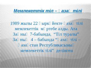 Мемлекеттік тіл – қазақ тілі 1989 жылы 22 қыркүйекте қазақ тілі мемлекеттік м