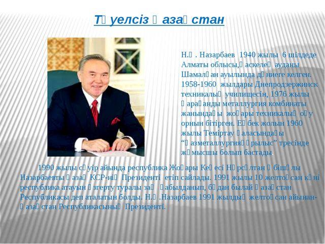 Тәуелсіз Қазақстан Н.Ә. Назарбаев 1940 жылы 6 шілдеде Алматы облысы,Қаскелең...