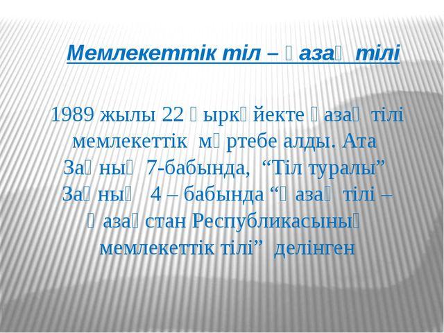 Мемлекеттік тіл – қазақ тілі 1989 жылы 22 қыркүйекте қазақ тілі мемлекеттік м...