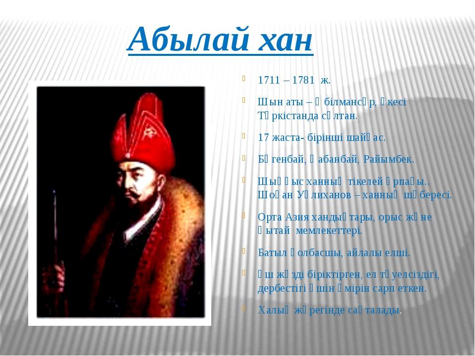 Абылай хан 1711 – 1781 ж. Шын аты – Әбілмансұр, әкесі Түркістанда сұлтан. 17...
