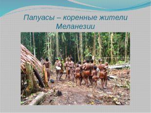 Папуасы – коренные жители Меланезии