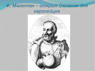 Ф. Магеллан – открыл Океанию для европейцев