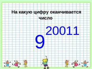 На какую цифру оканчивается число 9 20011