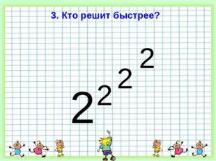 3. Кто решит быстрее? 2 2 2 2