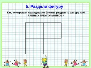 5. Раздели фигуру Как, не отрывая карандаша от бумаги, разделить фигуру на 6