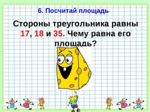 6. Посчитай площадь Стороны треугольника равны 17, 18 и 35. Чему равна его пл