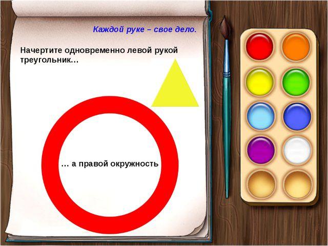 Каждой руке – свое дело. Начертите одновременно левой рукой треугольник… … а...