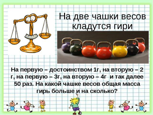 На две чашки весов кладутся гири На первую – достоинством 1г, на вторую – 2 г...