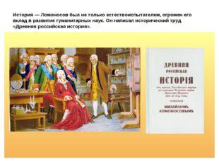 История — Ломоносов был не только естествоиспытателем, огромен его вклад в ра